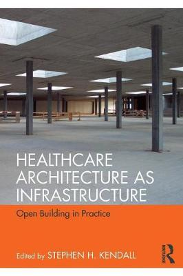 Healthcare Architecture as Infrastructure: Open Building in Practice by Stephen H. Kendall