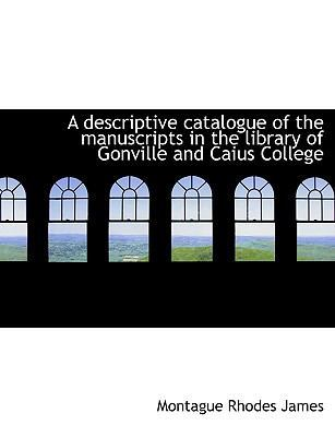 A Descriptive Catalogue of the Manuscripts in the Library of Gonville and Caius College by Montague Rhodes James