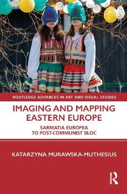 Imaging and Mapping Eastern Europe: Sarmatia Europea to Post-Communist Bloc book