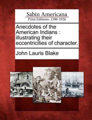 Anecdotes of the American Indians: Illustrating Their Eccentricities of Character. by John Lauris Blake