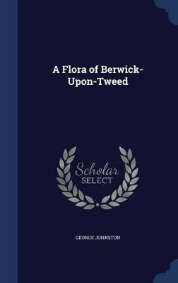 A Flora of Berwick-Upon-Tweed by George Johnston