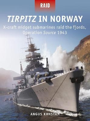 Tirpitz in Norway: X-craft midget submarines raid the fjords, Operation Source 1943 by Angus Konstam