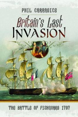 Britain's Last Invasion: The Battle of Fishguard, 1797 by Phil Carradice