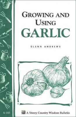 Growing and Using Garlic: Storey's Country Wisdom Bulletin  A.183 by ,Glenn Andrews