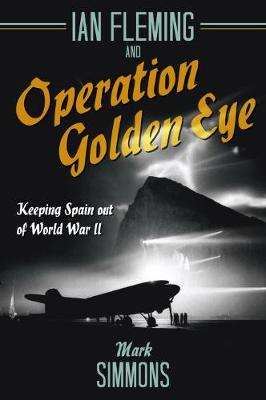 Ian Fleming and Operation Golden Eye: Keeping Spain out of World War II by Mark Simmons