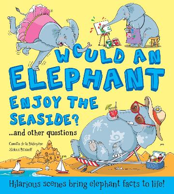 Would an Elephant Enjoy the Seaside?: Hilarious scenes bring elephant facts to life by Camilla de le Bedoyere