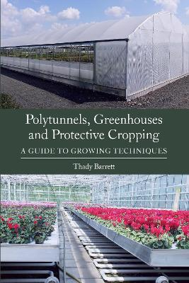 Polytunnels, Greenhouses and Protective Cropping by Thady Barrett