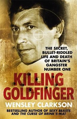 Killing Goldfinger by Wensley Clarkson