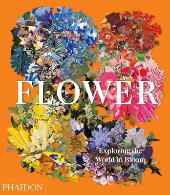 Flower: Exploring the World in Bloom by Phaidon Editors