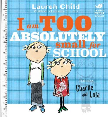 Charlie and Lola: I Am Too Absolutely Small For School by Lauren Child