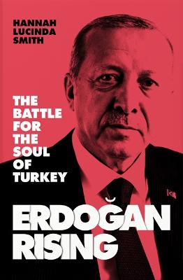 Erdogan Rising: The Battle for the Soul of Turkey by Hannah Lucinda Smith