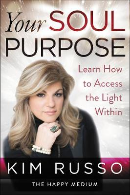 Your Soul Purpose: Learn How to Access the Light Within by Kim Russo