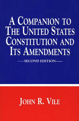 A Companion to the United States Constitution and Its Amendments by John R. Vile