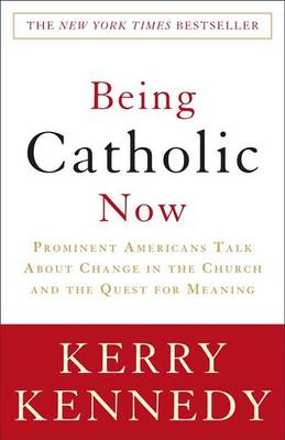 Being Catholic Now by Kerry Kennedy