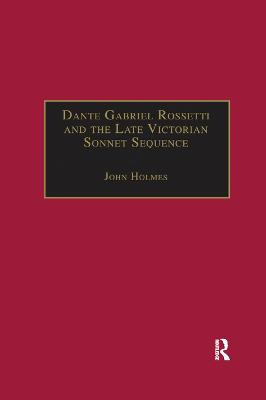 Dante Gabriel Rossetti and the Late Victorian Sonnet Sequence: Sexuality, Belief and the Self by John Holmes