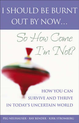 I Should Be Burnt Out By Now... So How Come I'm Not?: How You Can Survive and Thrive in Today's Uncertain World book