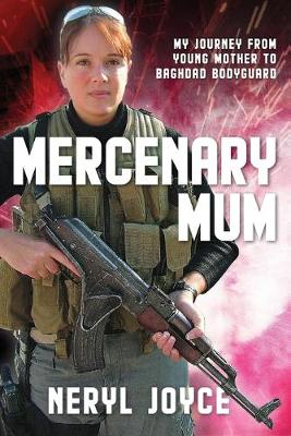 Mercenary Mum: My Journey from Young Mother to Baghdad Bodyguard by Neryl Joyce