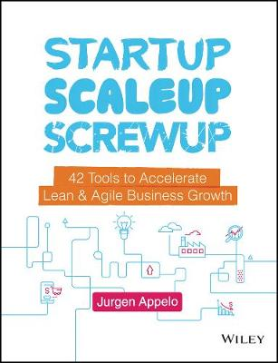 Startup, Scaleup, Screwup: 42 Tools to Accelerate Lean and Agile Business Growth by Jurgen Appelo