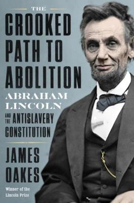 The Crooked Path to Abolition: Abraham Lincoln and the Antislavery Constitution by James Oakes