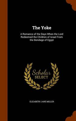 The Yoke: A Romance of the Days When the Lord Redeemed the Children of Israel from the Bondage of Egypt by Elizabeth Miller