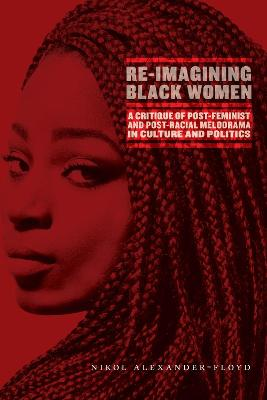 Re-Imagining Black Women: A Critique of Post-Feminist and Post-Racial Melodrama in Culture and Politics by Nikol G. Alexander-Floyd