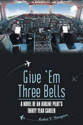 Give 'em Three Bells: A Novel of an Airline Pilot's Thirty Year Career by Robert V. Thompson