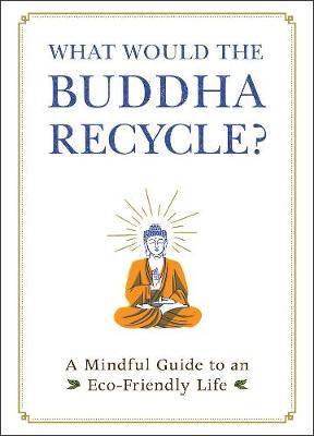 What Would the Buddha Recycle?: A Mindful Guide to an Eco-Friendly Life book