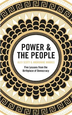 Power & the People: Five Lessons from the Birthplace of Democracy by Alev Scott