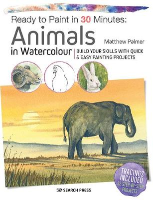 Ready to Paint in 30 Minutes: Animals in Watercolour: Build Your Skills with Quick & Easy Painting Projects by Matthew Palmer