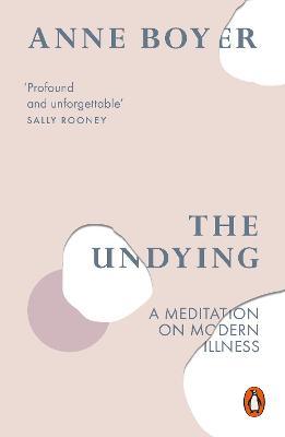 The Undying: A Meditation on Modern Illness by Anne Boyer