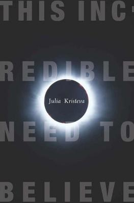 This Incredible Need to Believe by Julia Kristeva