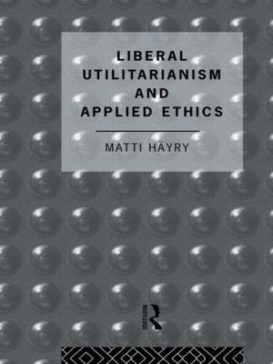 Liberal Utilitarianism and Applied Ethics by Matti Hayry