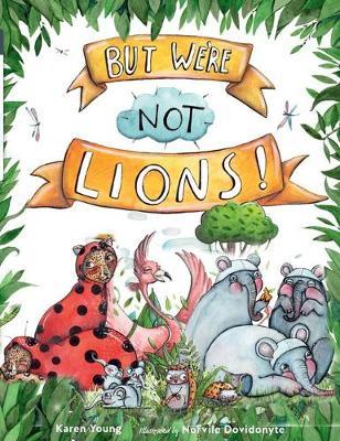 But We're Not Lions by Karen Young and Illustrated by Norvile Dovidonyte