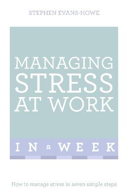 Managing Stress At Work In A Week by Stephen Evans-Howe
