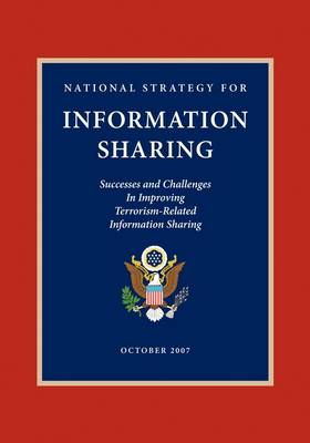 National Strategy for Information Sharing: Successes and Challenges in Improving Terrorism-Related Information Sharing by George W. Bush