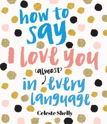 How to Say I Love You in (Almost) Every Language by Celeste Shelly