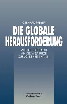Die Globale Herausforderung: Wie Deutschland an Die Weltspitze Zuruckkehren Kann by Adjunct Professor Gerhard Preyer
