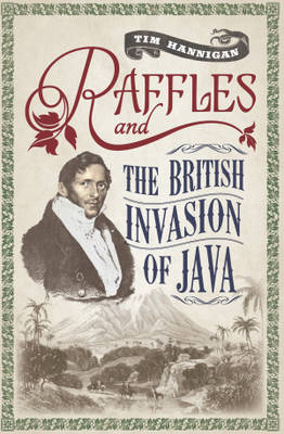 Raffles and the British Invasion of Java by Tim Hannigan