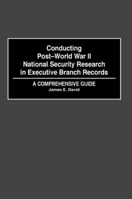 Conducting Post-World War II National Security Research in Executive Branch Records by David E. James