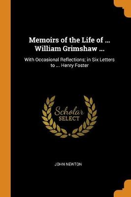 Memoirs of the Life of ... William Grimshaw ...: With Occasional Reflections; In Six Letters to ... Henry Foster by John Newton