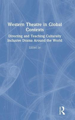 Western Theatre in Global Contexts: Directing and Teaching Culturally Inclusive Drama Around the World by Yasmine Marie Jahanmir