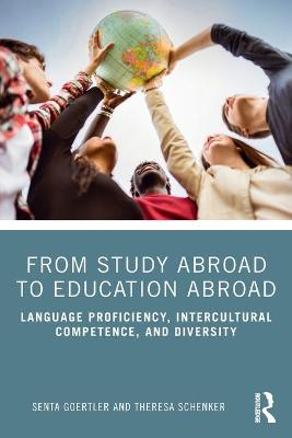 From Study Abroad to Education Abroad: Language Proficiency, Intercultural Competence, and Diversity by Senta Goertler