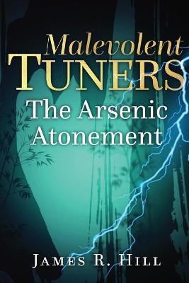 Malevolent Tuners: The Arsenic Atonement by James Robert Hill