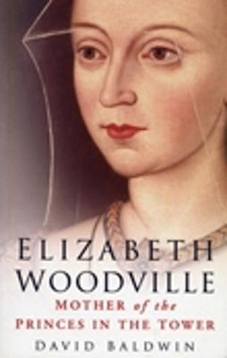 Elizabeth Woodville by David Baldwin
