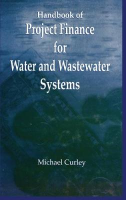 Handbook of Project Finance for Water and Wastewater Systems by Michael Curley