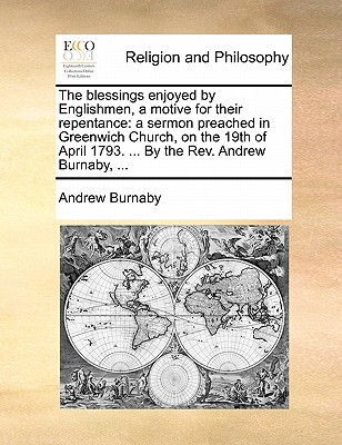 The Blessings Enjoyed by Englishmen, a Motive for Their Repentance: A Sermon Preached in Greenwich Church, on the 19th of April 1793. ... by the Rev. Andrew Burnaby, by Andrew Burnaby