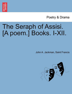 The Seraph of Assisi. [A Poem.] Books. I-XII. by John A Jackman