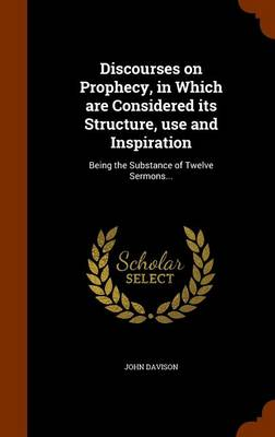 Discourses on Prophecy, in Which Are Considered Its Structure, Use and Inspiration: Being the Substance of Twelve Sermons... by John Davison