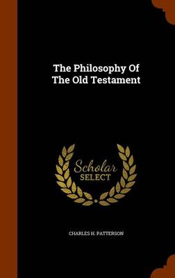 The Philosophy of the Old Testament by Charles H Patterson