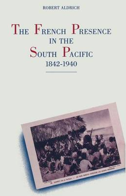The French Presence in the South Pacific, 1842-1940 by Robert Aldrich